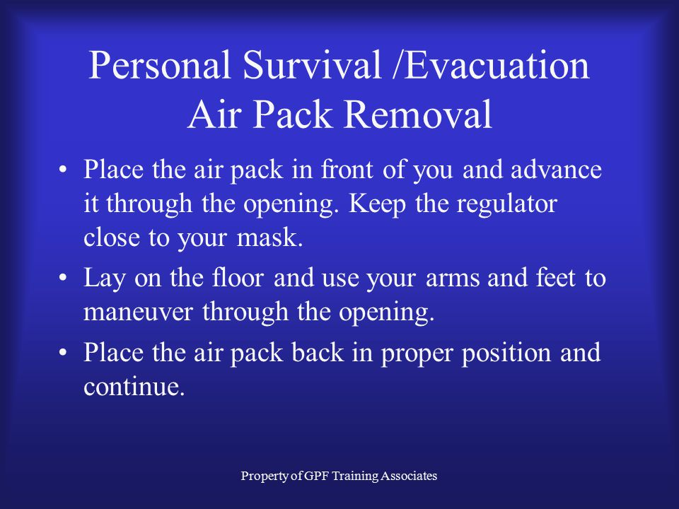 Property of GPF Training Associates Personal Survival /Evacuation Air Pack Removal Place the air pack in front of you and advance it through the opening.
