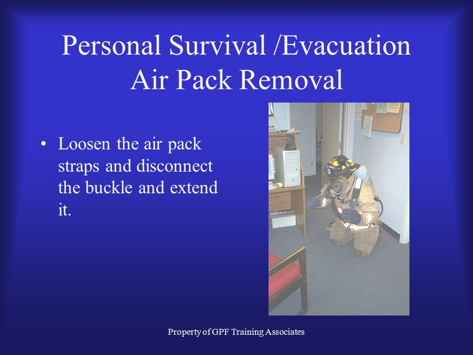 Property of GPF Training Associates Personal Survival /Evacuation Air Pack Removal Loosen the air pack straps and disconnect the buckle and extend it.