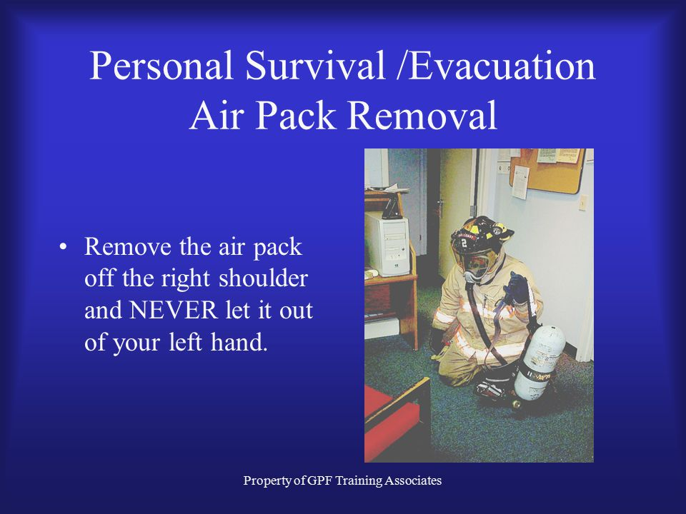 Property of GPF Training Associates Personal Survival /Evacuation Air Pack Removal Remove the air pack off the right shoulder and NEVER let it out of your left hand.