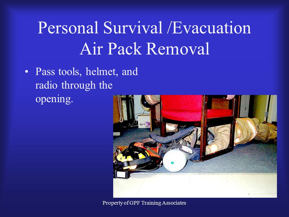 Property of GPF Training Associates Personal Survival /Evacuation Air Pack Removal Pass tools, helmet, and radio through the opening.