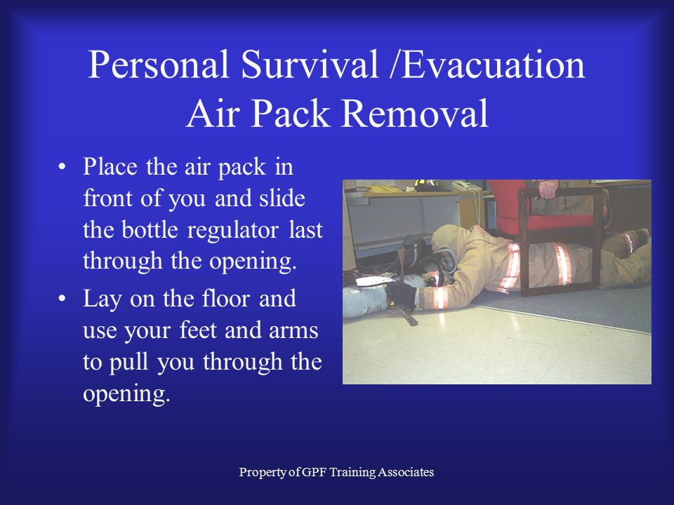 Property of GPF Training Associates Personal Survival /Evacuation Air Pack Removal Place the air pack in front of you and slide the bottle regulator last through the opening.
