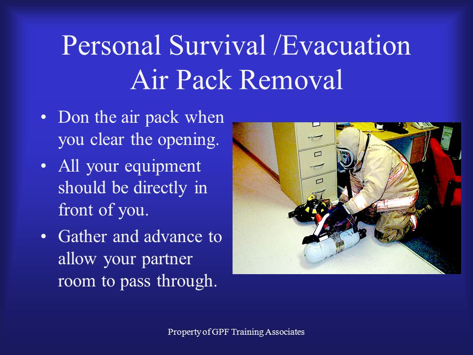 Property of GPF Training Associates Personal Survival /Evacuation Air Pack Removal Don the air pack when you clear the opening.