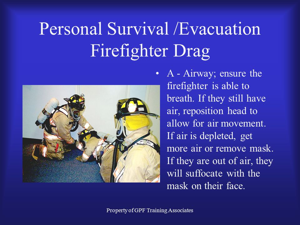 Property of GPF Training Associates Personal Survival /Evacuation Firefighter Drag A - Airway; ensure the firefighter is able to breath.