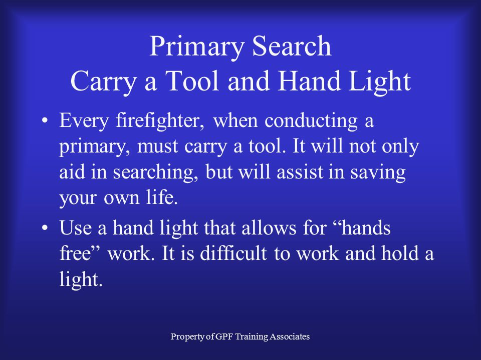 Property of GPF Training Associates Primary Search Carry a Tool and Hand Light Every firefighter, when conducting a primary, must carry a tool.