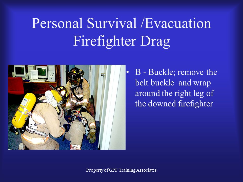 Property of GPF Training Associates Personal Survival /Evacuation Firefighter Drag B - Buckle; remove the belt buckle and wrap around the right leg of the downed firefighter
