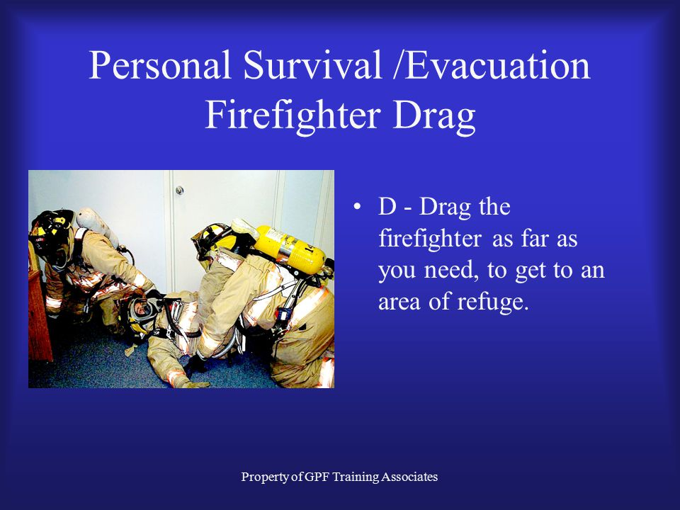 Property of GPF Training Associates Personal Survival /Evacuation Firefighter Drag D - Drag the firefighter as far as you need, to get to an area of refuge.