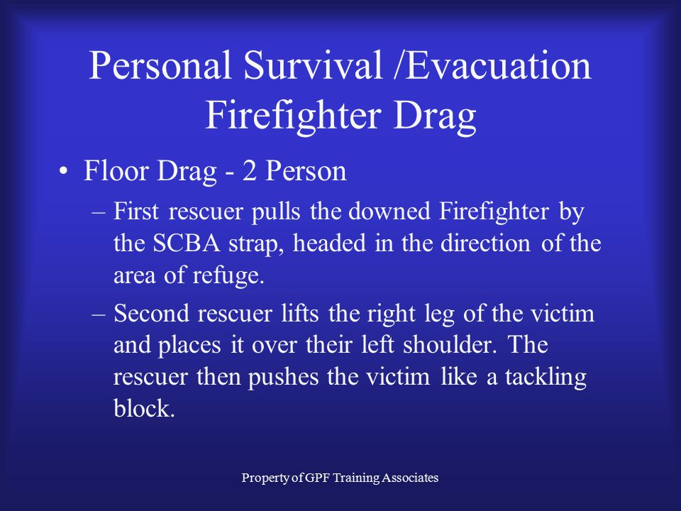 Property of GPF Training Associates Personal Survival /Evacuation Firefighter Drag Floor Drag - 2 Person –First rescuer pulls the downed Firefighter by the SCBA strap, headed in the direction of the area of refuge.