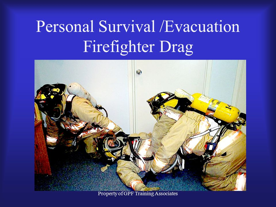 Property of GPF Training Associates Personal Survival /Evacuation Firefighter Drag