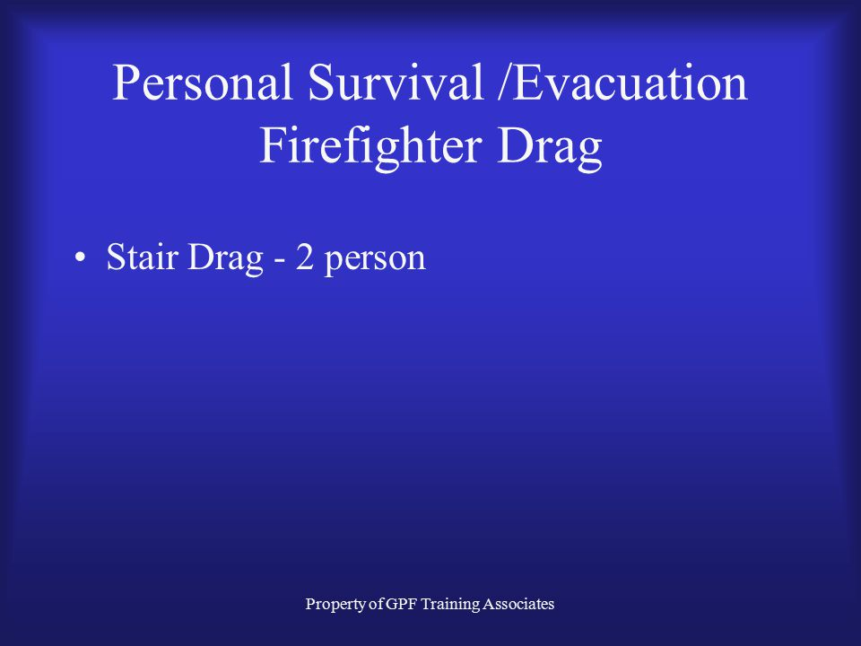 Property of GPF Training Associates Personal Survival /Evacuation Firefighter Drag Stair Drag - 2 person