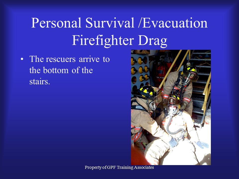 Property of GPF Training Associates Personal Survival /Evacuation Firefighter Drag The rescuers arrive to the bottom of the stairs.