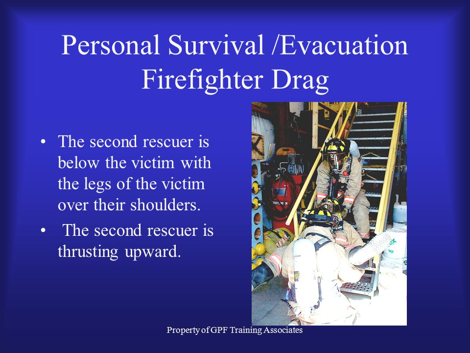 Property of GPF Training Associates Personal Survival /Evacuation Firefighter Drag The second rescuer is below the victim with the legs of the victim over their shoulders.