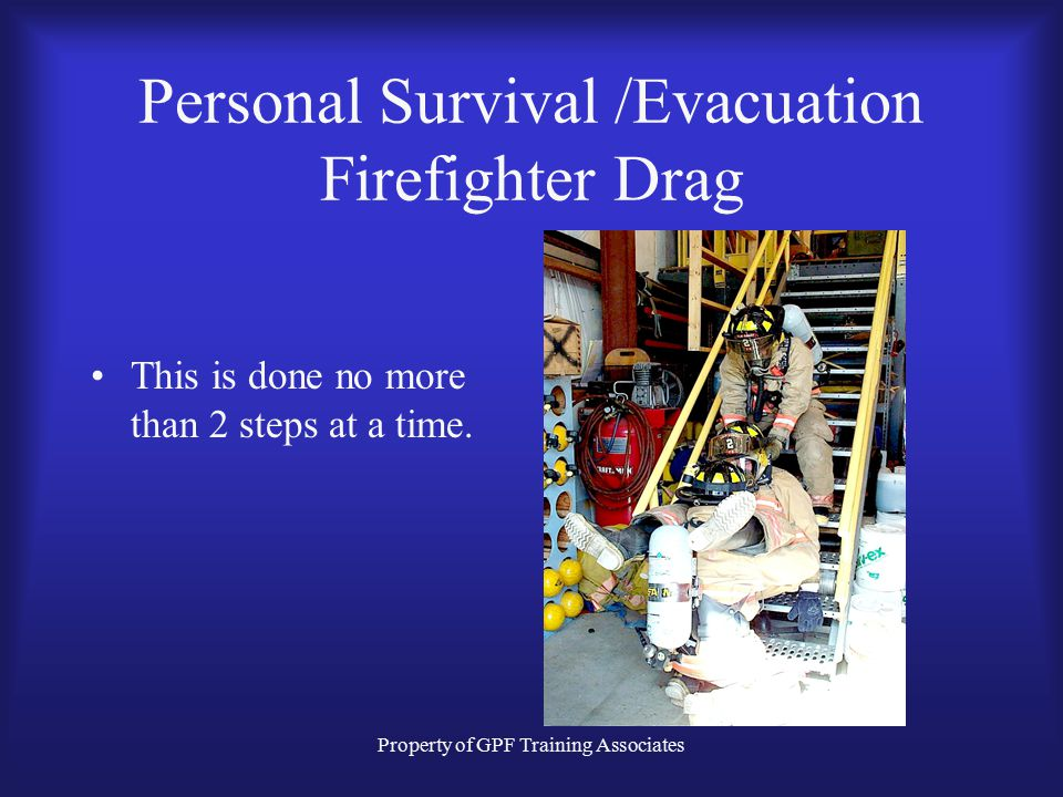 Property of GPF Training Associates Personal Survival /Evacuation Firefighter Drag This is done no more than 2 steps at a time.