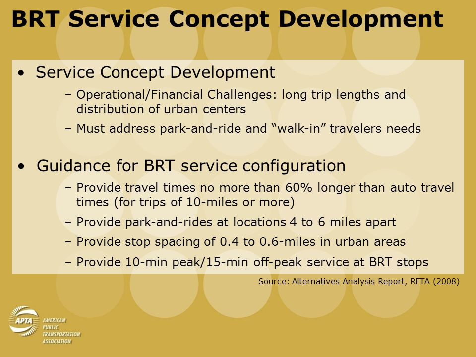 BRT Service Concept Development Concept 1 – Combined Core –Single BRT route provides access to ~16 stops (park-and-ride and walk-in stations) –Feeder/circulator service serve as background network Concept 2 – Modified Combined Core Service –Same as above, with single local trunk instead of feeder/circulator to serve as background network Concept 3 – Dual Core Service –One BRT core route to serve all major park-and-rides along the corridor (~10 stops) –One BRT core route to serve major park-and-rides and additional walk-in stations (~20 stops) Source: Alternatives Analysis Report, RFTA (2008)