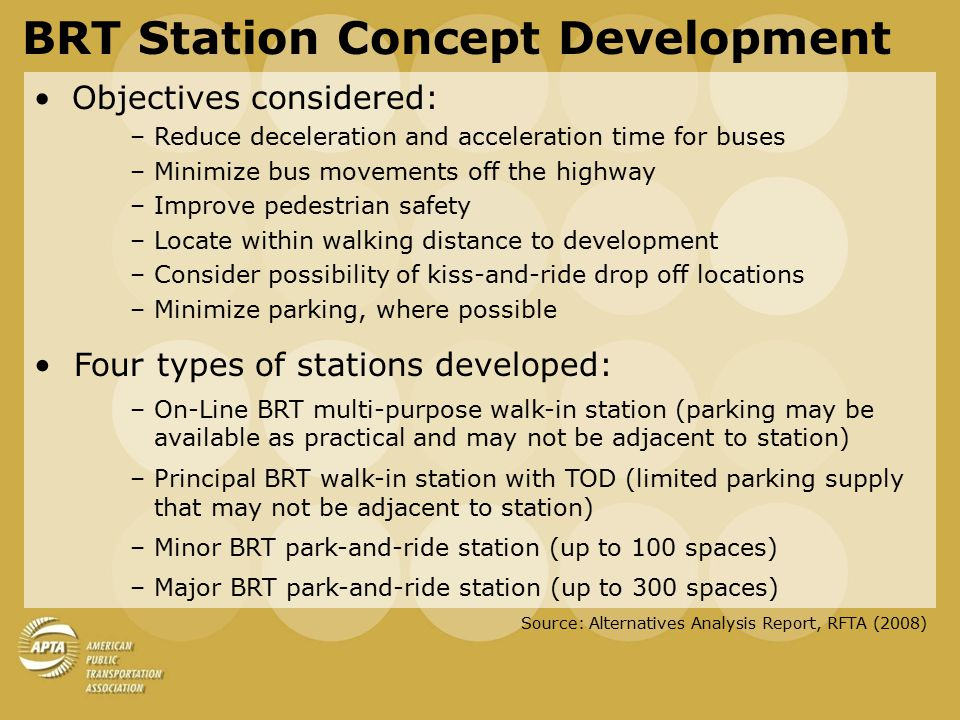 PRINCIPAL WALK-IN BRT STATIONS WITH TOD Should be on-line wherever possible Accommodates transfer between all services (BRT and local) Amidst established urban development or high TOD potential – part of urban 'identity' Parking: not necessarily immediately adjacent, and supply may be limited Stations suited to utilize local street hierarchy-zone surrounding land uses for mixed use Pedestrian linkages to both sides of BRT guideway BRT ESTABLISHED COMMUNITIES STATION HIGH DENSITY MIXED USE DEVELOPMENT WITHIN 10 MINUTES WALKING DISTANCE OF THE STATION MEDIUM DENSITY MIXED USE DEVELOPMENT WITHIN 10 MINUTES WALKING DISTANCE OF THE STATION LOCAL STATION GRADE – SEPARATED PEDESTRIAN CROSSING BRT Station Concept