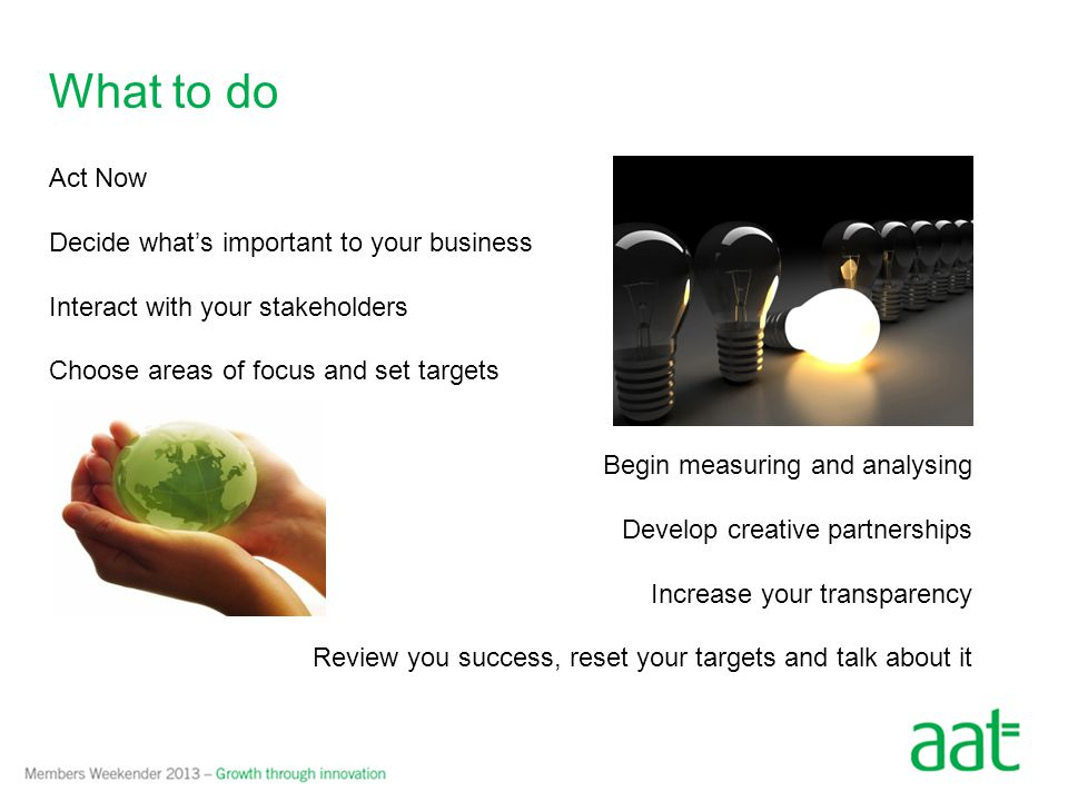 Step one: Act now Decide what's important to your business – link this to what your business does Interact with your stakeholders – facilitate open and engaging dialogue Choose areas of focus Set targets – SMART goals Take action Ambitious