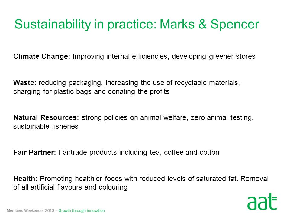 Sustainability in practice: Marks & Spencer By 2008 £40m was invested in Plan A By 2012 Plan A created £105m net benefit Some examples: Teardrop trailers improve transport efficiency and reduce carbon emissions Established Schwopping – collection points for old M&S clothes that are donated to Oxfam.