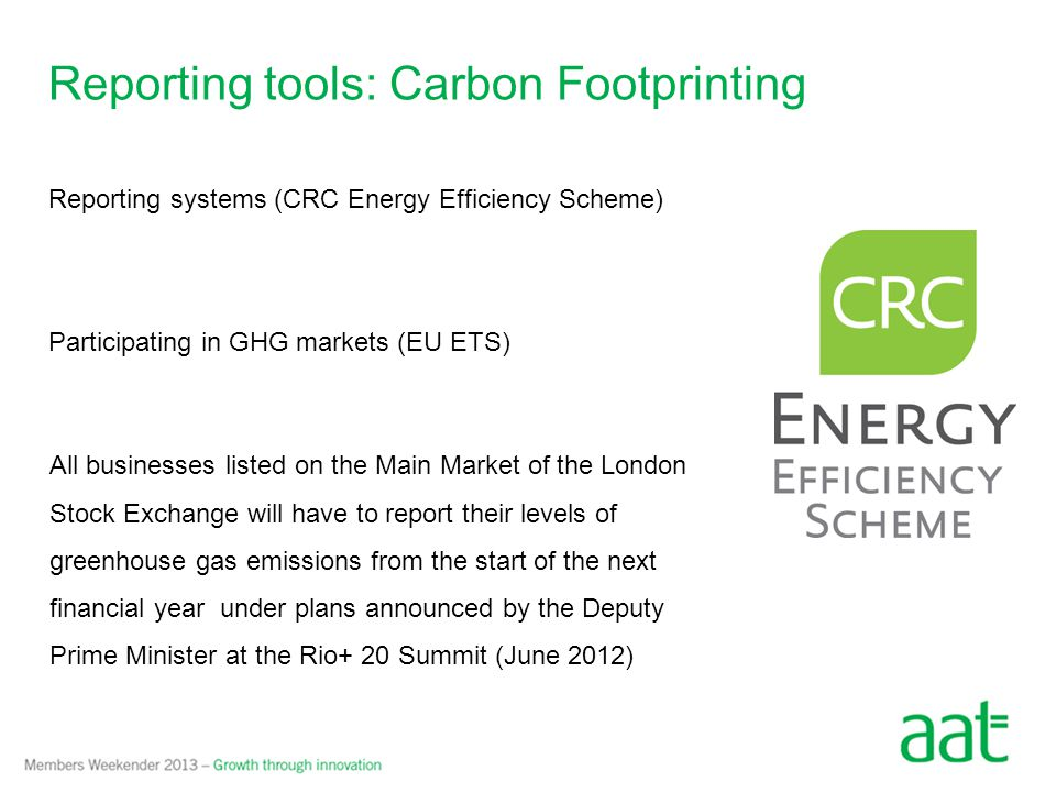 Reporting tools: Carbon Footprinting Benefits to businesses: Quantify & manage carbon risks Target emissions reduction Enable emissions offsetting Prepare for future climate change policy Reputational advantage Efficiency savings Forecasting The first step towards managing carbon emissions is to measure them because, in business, what gets measured gets managed Lord Adair Turner, Chairman of the Financial Services Authority
