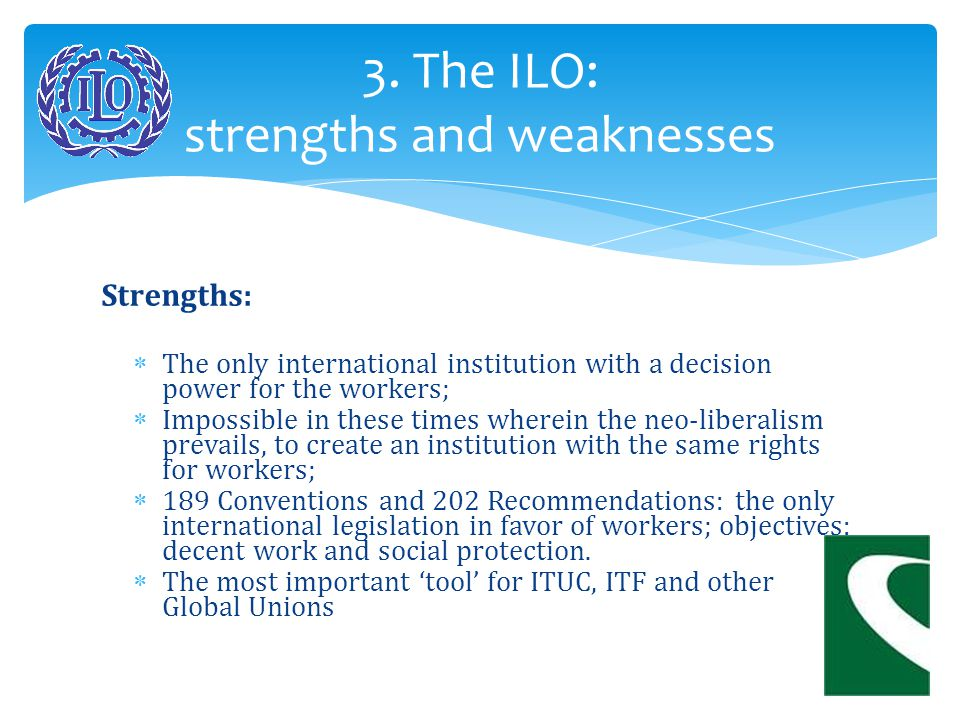 Weaknesses:  We are not alone, we have to negotiate with employers and governments;  Actual dispute about the right to strike;  Dealing with national legislations, not with enterprises directly.