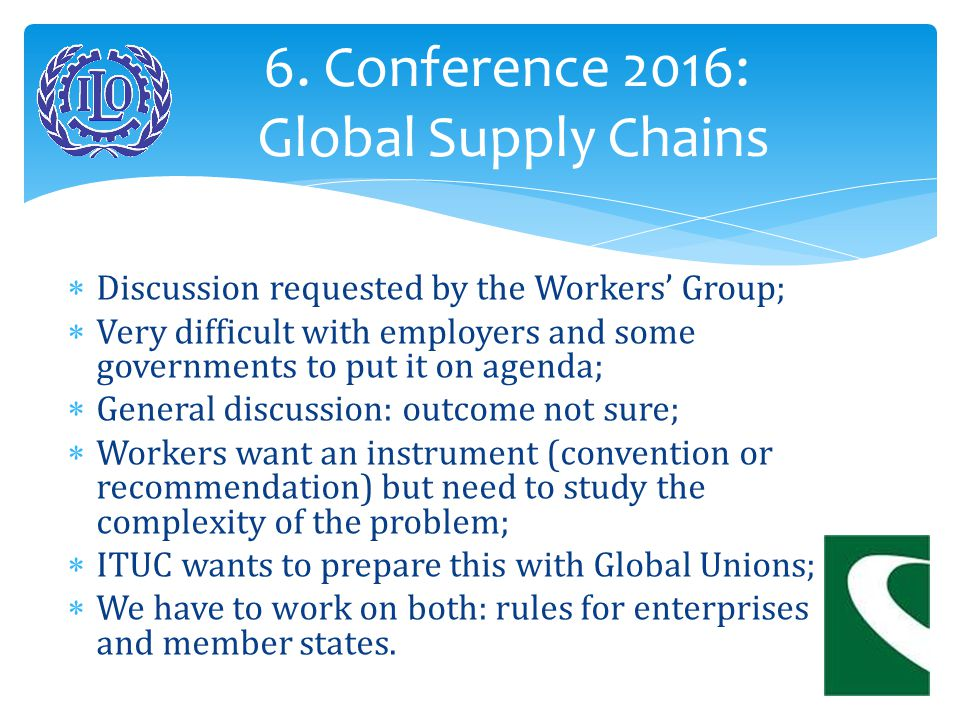  Recommendations and Conventions are instruments, tools;  They have to be applied in countries and enterprises, but ILO cannot do it all;  Work for ITF and national sectorial unions:  To negotiate International Framework Agreements with enterprises and GSC;  To negociate accords on Sectorial Level;  To fight together with ITUC for minimum wages, etc.
