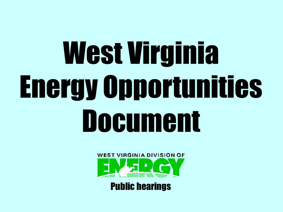 … provide leadership for developing energy policies emphasizing the increased efficiency of energy use, (and) the increased development and production of new and existing domestic energy sources. West Virginia Energy Policy and Development Act of 2007 (SB 177) creates W.Va.