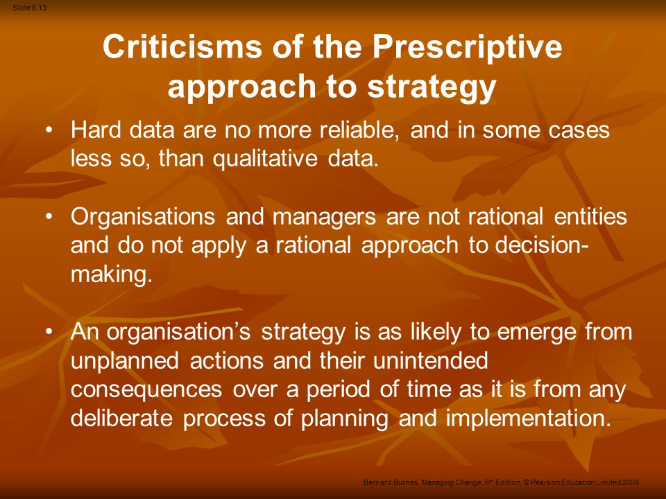 Slide 6.14 Bernard Burnes, Managing Change, 5 th Edition, © Pearson Education Limited 2009 Criticisms of the Analytical approach to strategy To observe [as the proponents of Analytical stream of strategy do] that organizations are complex, that change is inevitably incremental, and that strategy is inevitably adaptive, however true, helps very little in deciding what to do.