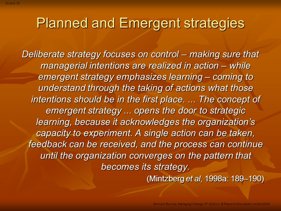Slide 6.16 Bernard Burnes, Managing Change, 5 th Edition, © Pearson Education Limited 2009 Figure 6.3 Emergent strategy Source: Adapted with permission from Mintzberg, H., Patterns in Strategy Formation, Management Science, 24(9), (1978).