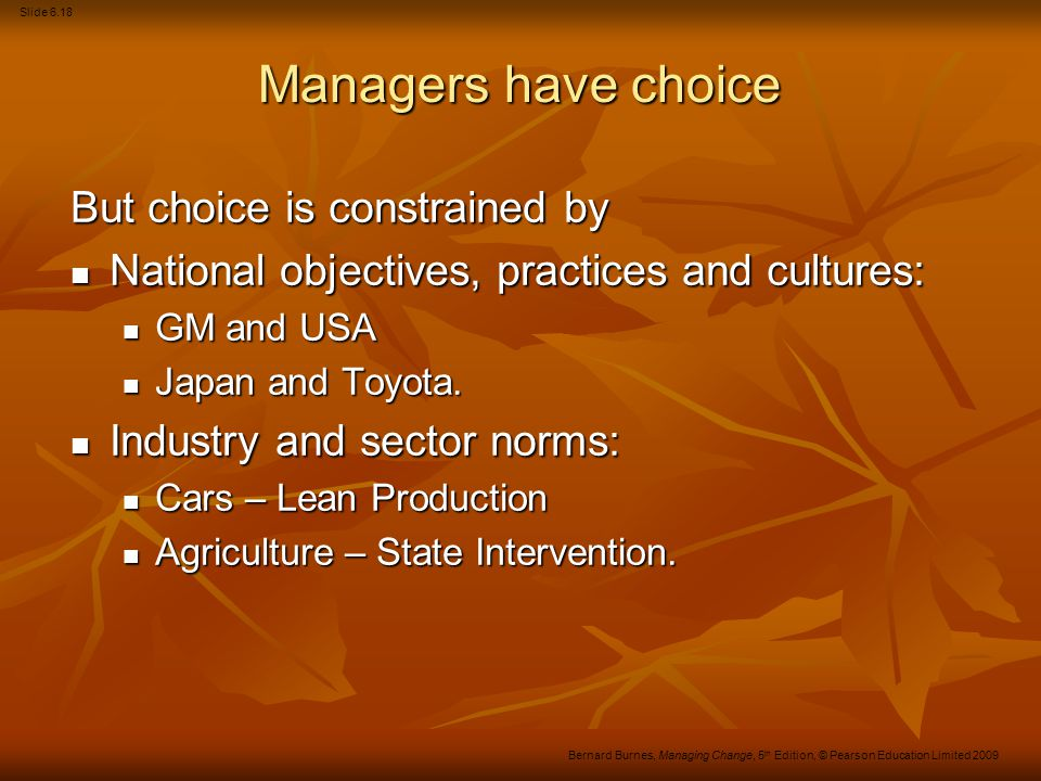 Slide 6.19 Bernard Burnes, Managing Change, 5 th Edition, © Pearson Education Limited 2009 Managers have choice (Continued) Business environment: Business environment: Stable Stable Dynamic.