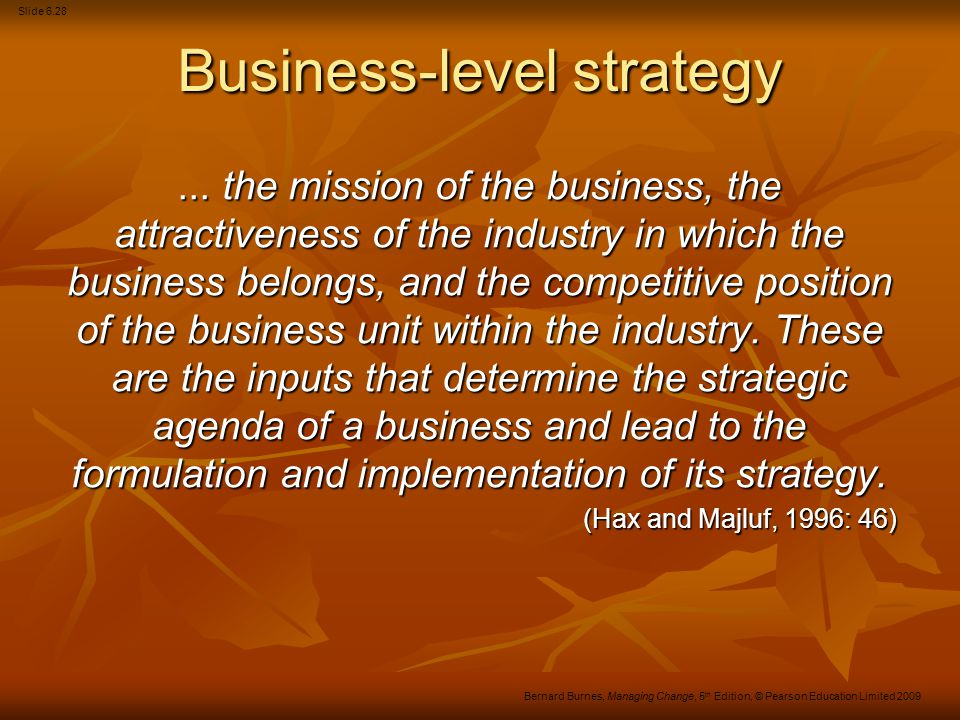 Slide 6.29 Bernard Burnes, Managing Change, 5 th Edition, © Pearson Education Limited 2009 Functional-level strategy This has often been neglected by Western organisations because of: The concentration at both the corporate and business levels on the external world, i.e.