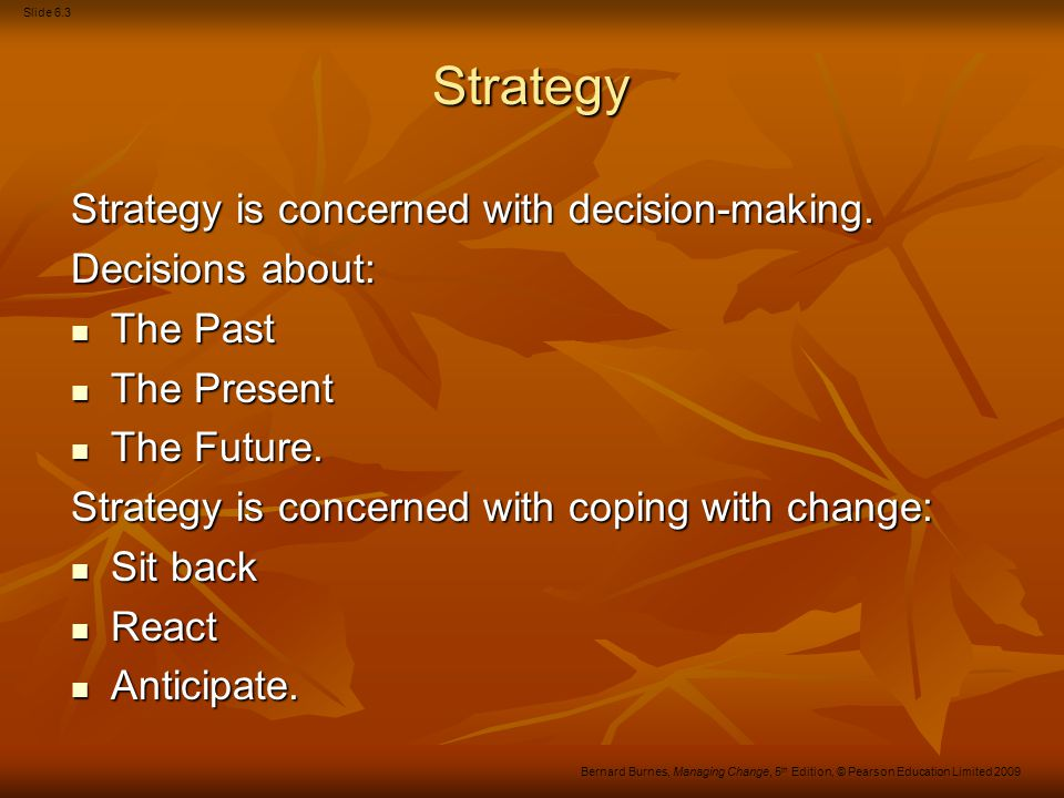 Slide 6.4 Bernard Burnes, Managing Change, 5 th Edition, © Pearson Education Limited 2009 Definitions of strategy 1960s Ansoff Ansoff Focus on the external environment Focus on the external environment Product-market mix.