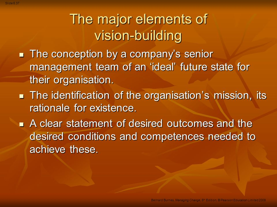 Slide 6.38 Bernard Burnes, Managing Change, 5 th Edition, © Pearson Education Limited 2009 Criticisms of the scenario/vision- building approach They are prone to subjectivity and bias.