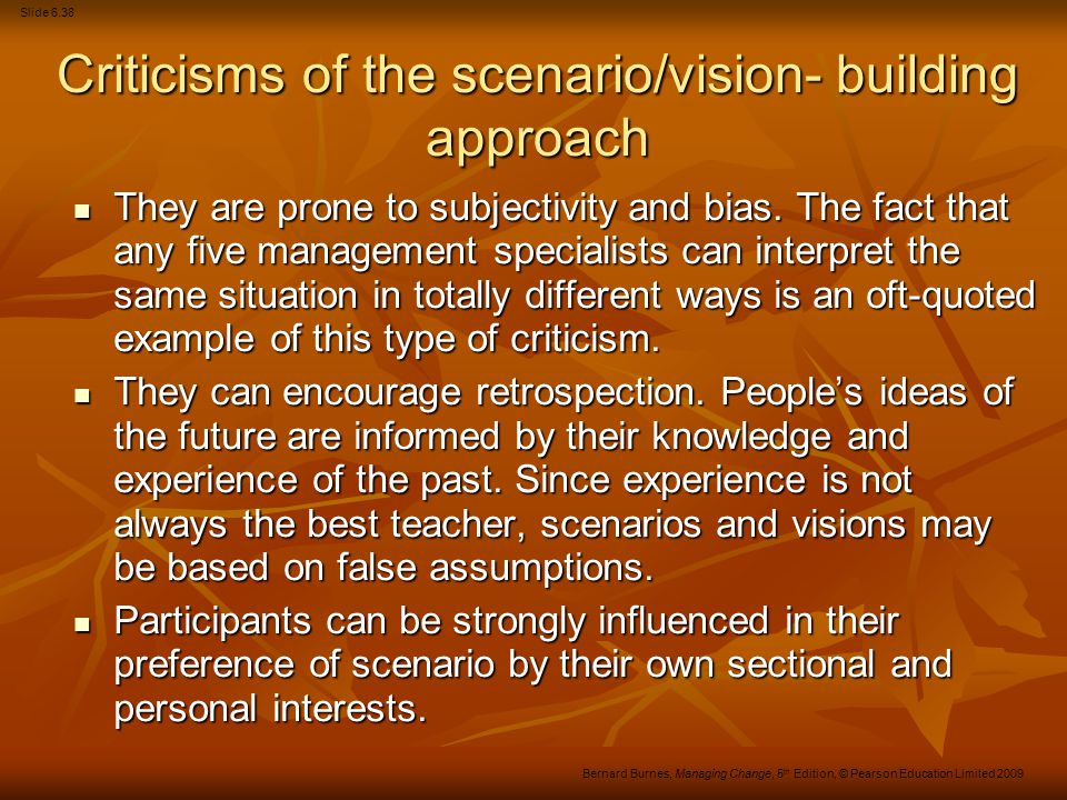 Slide 6.39 Bernard Burnes, Managing Change, 5 th Edition, © Pearson Education Limited 2009 Criticisms of the scenario/vision- building approach (Continued) The process cannot be carried out by novices and can, therefore, be time-consuming and expensive in terms of senior management time and outside experts.