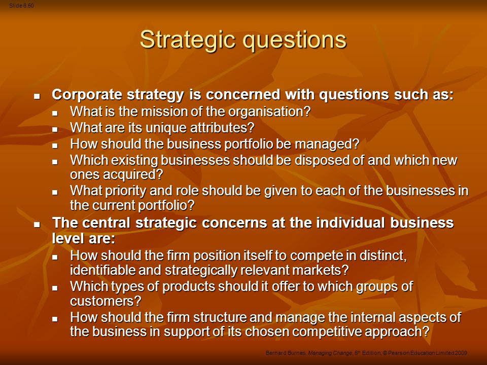 Slide 6.51 Bernard Burnes, Managing Change, 5 th Edition, © Pearson Education Limited 2009 Strategic questions (Continued) Functional level strategy concerns itself with the following issues: Functional level strategy concerns itself with the following issues: How can the strategies formulated at the corporate and business levels be translated into concrete operational terms in such a way that the individual organisational functions and processes (marketing, R&D, manufacturing, personnel, finance, etc.) can pursue and achieve them.