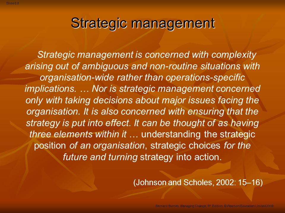 Slide 6.9 Bernard Burnes, Managing Change, 5 th Edition, © Pearson Education Limited 2009 Mintzberg on strategy Five definitions: Plan –Intended actions Plan –Intended actions Ploy –Manoeuvre Ploy –Manoeuvre Pattern – Consistent trend of behaviour Pattern – Consistent trend of behaviour Position – Avoiding competition Position – Avoiding competition Perspective – Common view.
