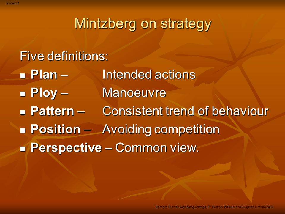 Slide 6.10 Bernard Burnes, Managing Change, 5 th Edition, © Pearson Education Limited 2009 1.The rationalistic view – which sees strategy as the outcome of a series of preplanned actions designed to achieve the stated goals of an organisation in an optimal fashion.