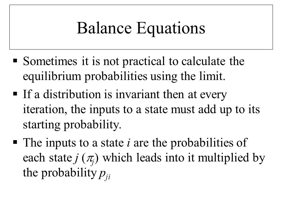 Balance Equations (2)  More formally if  i is the probability of state i :  And to ensure it is a distribution:  Which, for an n state chain gives us n+1 equations for n unknowns.
