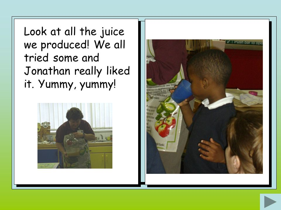 Look at all the juice we produced! We all tried some and Jonathan really liked it. Yummy, yummy!