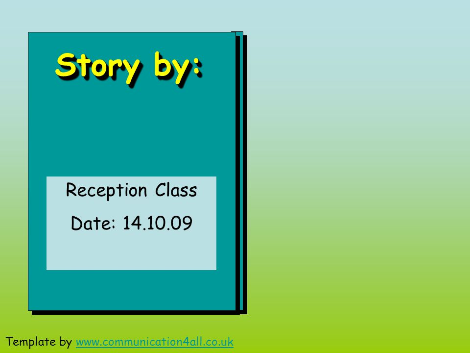 Story by: Reception Class Date: 14.10.09 Template by www.communication4all.co.ukwww.communication4all.co.uk