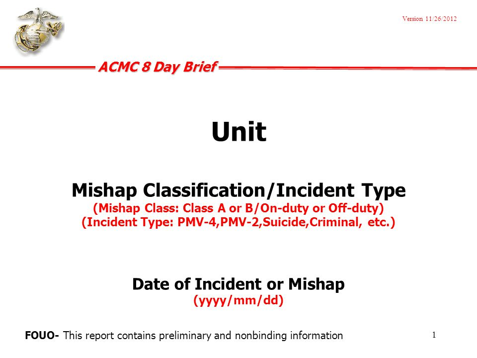 ACMC 8 Day Brief FOUO Incident Overview Who Name/Rank/Age/MOS of Marine(s)/Sailor(s) involved Status at the time of the incident (i.e.
