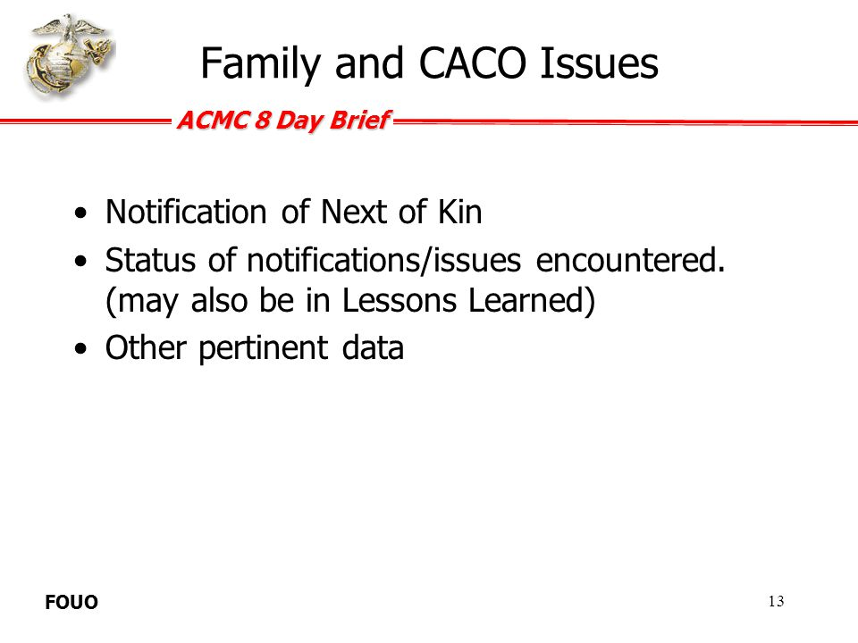ACMC 8 Day Brief FOUO Lessons Learned / Actions Taken Detail any lessons learned as a result of this incident Include any changes in policy or SOP that may have resulted.
