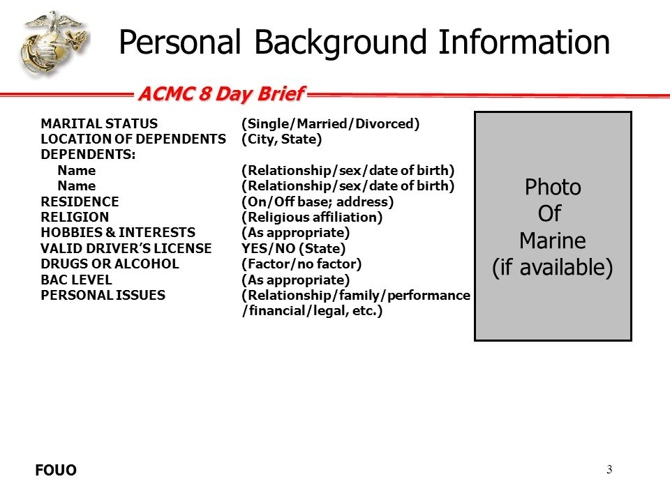 ACMC 8 Day Brief FOUO Military Background Information DATE ENTERED USMC(yyyy-mm-dd) DATE OF RANK(yyyy-mm-dd) DATE JOINED UNIT(yyyy-mm-dd) OIC(Rank/Name/Date assigned) SNCOIC(Rank/Name/Date assigned) NCOIC(Rank/Name/Date assigned) MENTOR(Rank/Name/Date assigned) DUTY STATUS(Off duty/On duty) DUTIES(Current Billet) WORK SCHEDULE(Hours prior to incident) ENLISTMENT WAIVERSYES/NO; (If YES- how many & what type of waiver (Medical, Drug, etc.) NJP/COURT MARTIAL HISTORYYES/NO; (If YES- how many, what type of charge and when) DRIVER IMPROVEMENTYES/NO (Provide date) MOTORCYCLE TRAININGNA/YES/NO; (If YES- what level of training) PREVIOUS DUTY STATIONS(Location/unit) RECENT/PENDING DEPLOYMENTOIF/OEF (date) 4