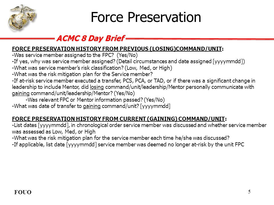 ACMC 8 Day Brief FOUO 6 LAST SAFETY BRIEF(Date) SUICIDE AWARENESS/PREVENTION TRAINING(Date) NEVER LEAVE A MARINE BEHIND TRAINING(Date of Marine) (Date of Mentor) (Date of NCOIC) (Date of SNCOIC) (Date of OIC) MARINE NET COURSES:(If applicable; ex.