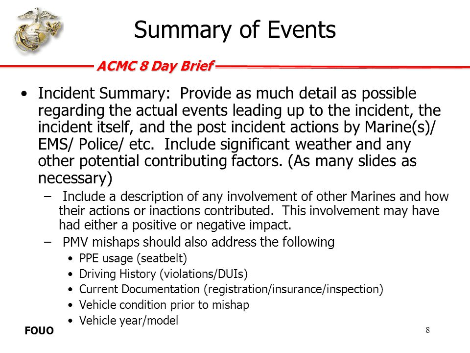 ACMC 8 Day Brief FOUO –Motorcycle mishaps should also address the following PPE usage (Helmet, gloves, eye pro, over the ankle shoes, long pants and long sleeve shirt, etc.) Who knew the Marine owned/rode a motorcycle Was the Marine a member of a unit motorcycle club Type of motorcycle (sport/cruiser/dirt) What training had the Marine attended (BRC/ERC/MSRC) Are appropriate codes entered in MCTFS Did the Command enforce CMC ALMAR 014/08 and WL 02-08.