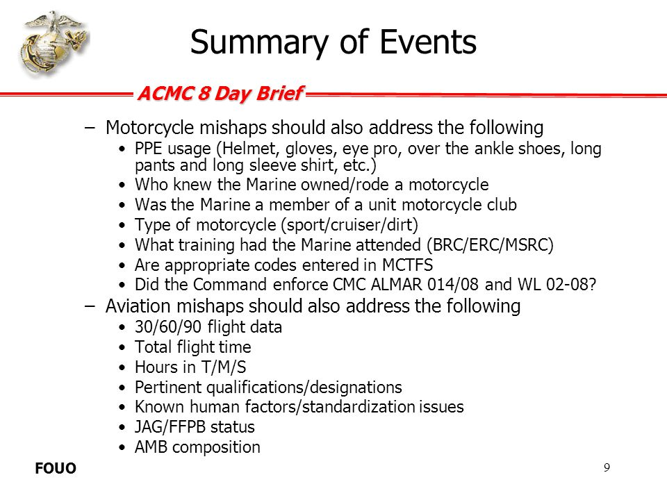 ACMC 8 Day Brief FOUO –Briefs on suicides should also address the following Any history of suicidal ideations or attempts Any history of receiving mental health treatment Any factual factors that may have contributed to ideation or attempt –Briefs on criminally related fatalities should also address the following Additional Marines/Civilians involved Pending charges Pending court proceeding Summary of Events 10