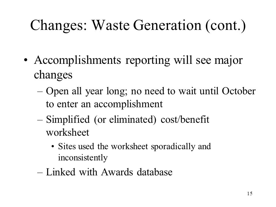 16 Changes: Waste Generation (cont.) Certain reporting elements will come through the accomplishments section Example: –4.e Describe any notable application of the sustainable building design and development criteria during the reporting period –5.e Describe notable post consumer recycling actions taken and/or P2 assessments conducted during the reporting period