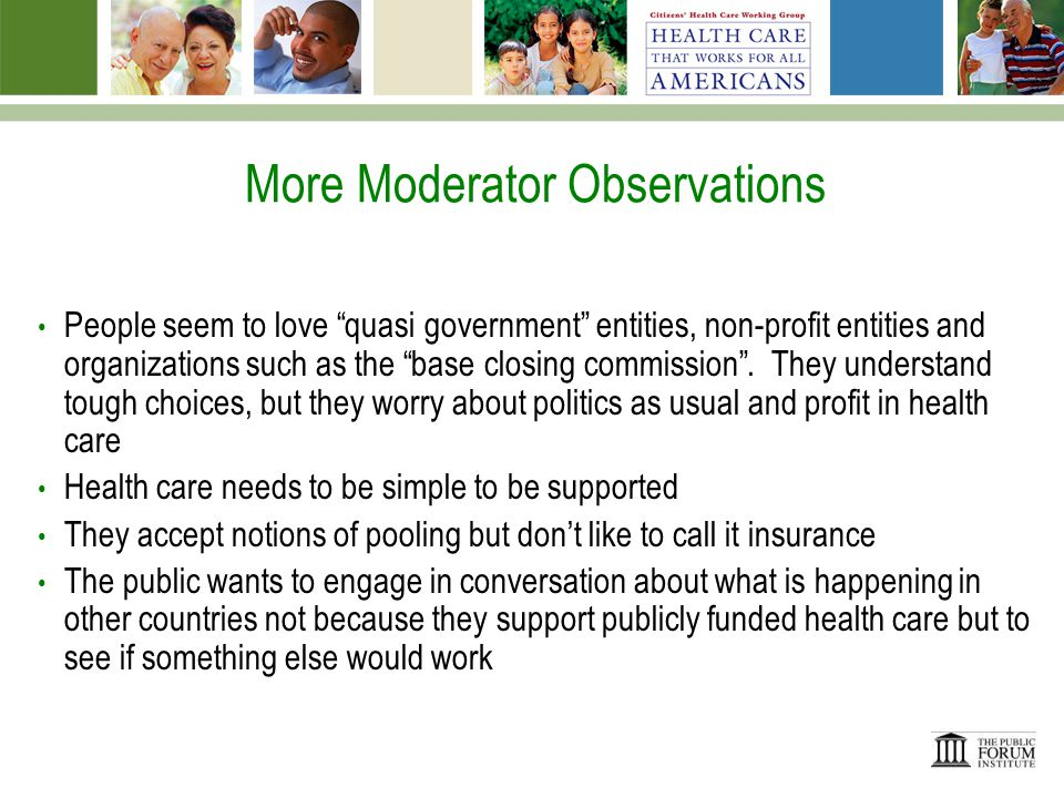Other Moderator Observations While prevention and promotion of healthy lifestyles are understandably dismissed by health system change architects as being of little significance on cost, they appear to offer a viable path to providing the public with a responsibility and role, thereby earning buy-in, personal responsibility and a willingness to be a part of the solution End of life is clearly the biggest trade off people are willing to accept.