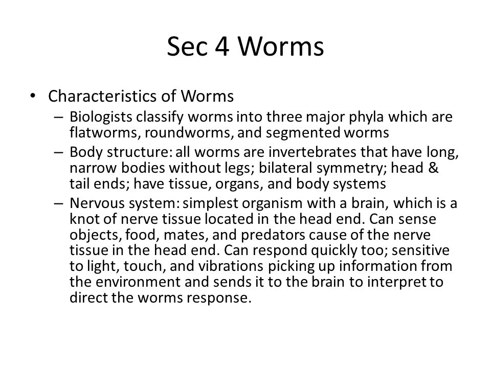 Sec 4 Worms Characteristics of Worms – Reproduction: both sexual & asexual; in many species of worms there are separate male and female animals, like humans; but other species each individual has both male and female sex organs.