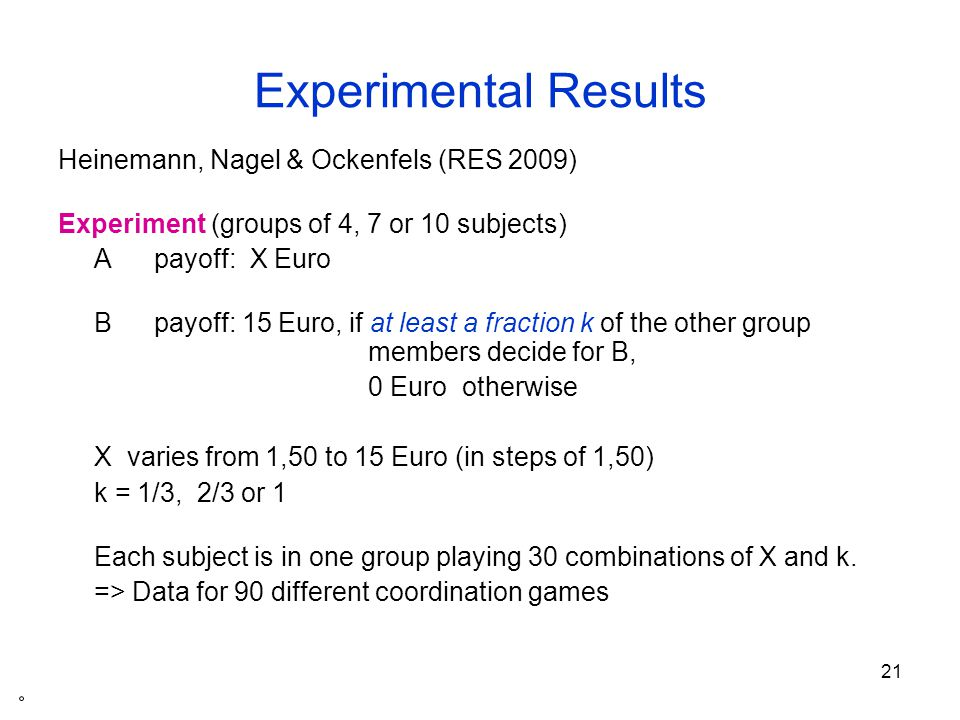 22 Example: group size N = 7 Situation number Payoff for AYour decision A B Payoff for B 11 1.50 in situations 11 – 20: 0 Euro, if less then K = 5 members of your group choose B.
