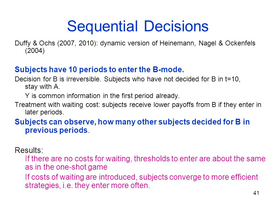 42 Sequential Decisions Costain, Heinemann & Ockenfels (2007) N = 8 subjects decide between A and B sequentially in a given order.