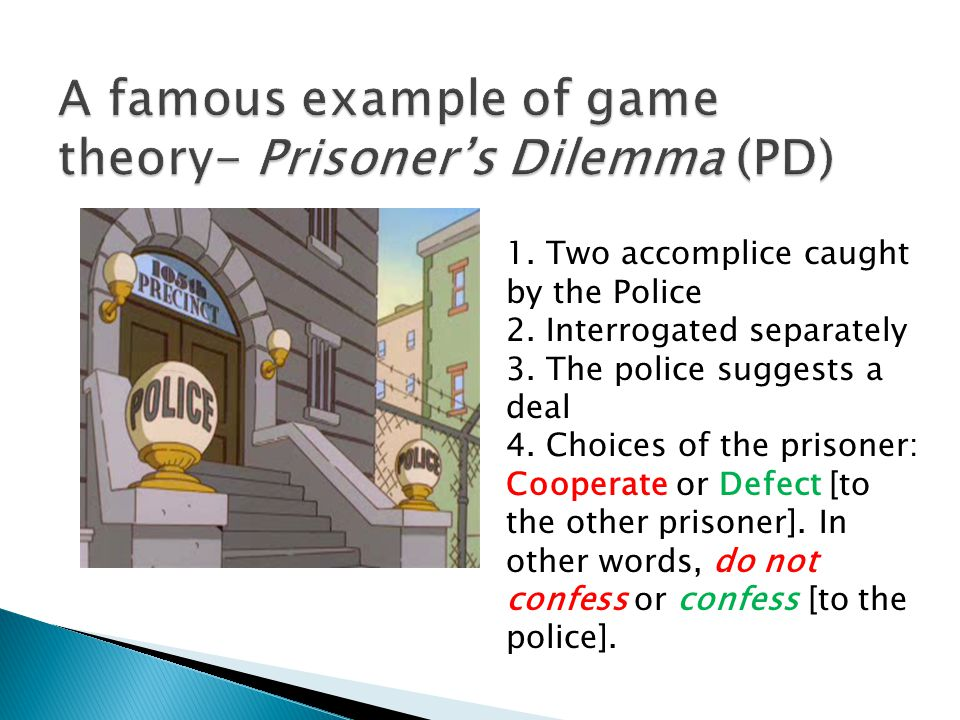  PD is One shot game- only played once  Simultaneous move game- when playing, agents do not know other player's choice.