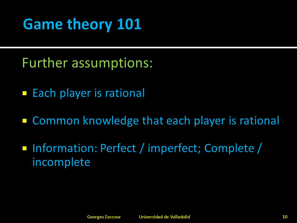  Non-cooperative game: Nash equilibrium  No player has an interest in deviating unilaterally  Best response (BR) to other players' strategies  Existence: Strategy set is compact and convex; payoff is continuous and quasi-concave in own strategy; proof relies on a fixed-point argument of BR  Uniqueness: BR is a contraction Georges Zaccour Universidad de Valladolid11